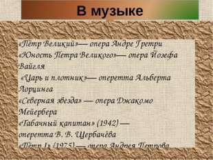 «Пётр Великий»— операАндре Гретри «Юность Петра Великого»— операЙозефа Вайг
