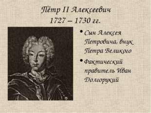 Пётр II Алексеевич 1727 – 1730 гг. Сын Алексея Петровича, внук Петра Великого