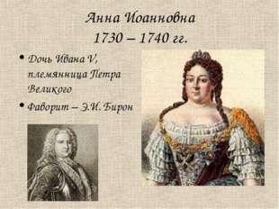 Анна Иоанновна 1730 – 1740 гг. Дочь Ивана V, племянница Петра Великого Фавори