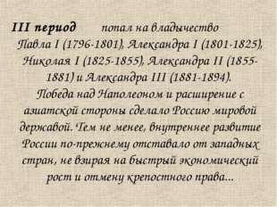 III период попал на владычество Павла I (1796-1801), Александра I (1801-1825)