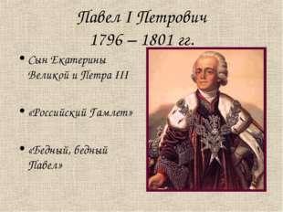 Павел I Петрович 1796 – 1801 гг. Сын Екатерины Великой и Петра III «Российски