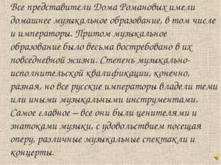 Все представители Дома Романовых имели домашнее музыкальное образование, в то