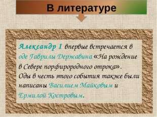 Александр I впервые встречается в оде Гаврилы Державина «На рождение в Севере