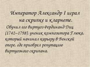 Император Александр I играл на скрипке и кларнете. Обучил его виртуоз Фердина