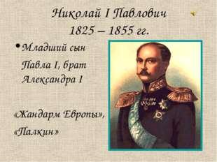 Николай I Павлович 1825 – 1855 гг. Младший сын Павла I, брат Александра I «Жа