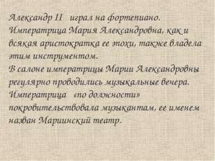 Александр II играл на фортепиано. Императрица Мария Александровна, как и всяк