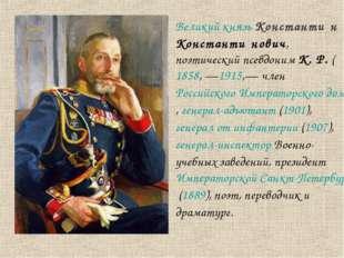 Великий князь Константи́н Константи́нович, поэтический псевдоним К. Р. (1858,
