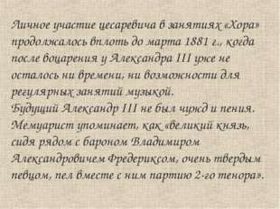 Личное участие цесаревича в занятиях «Хора» продолжалось вплоть до марта 1881