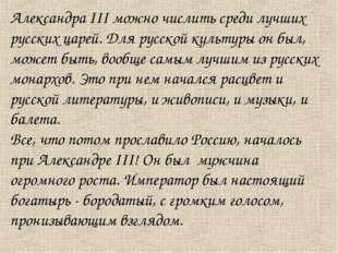 Александра III можно числить среди лучших русских царей. Для русской культуры