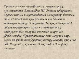 Достаточно много известно о музыкальных пристрастиях Александра III. Внешне с