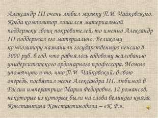 Александр III очень любил музыку П.И. Чайковского. Когда композитор лишился м