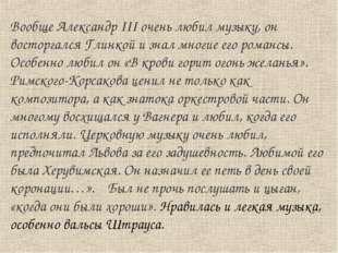 Вообще Александр III очень любил музыку, он восторгался Глинкой и знал многие