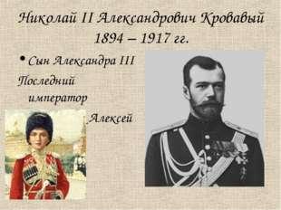 Николай II Александрович Кровавый 1894 – 1917 гг. Сын Александра III Последни