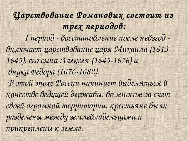 Царствование Романовых состоит из трех периодов: I период - восстановление п...