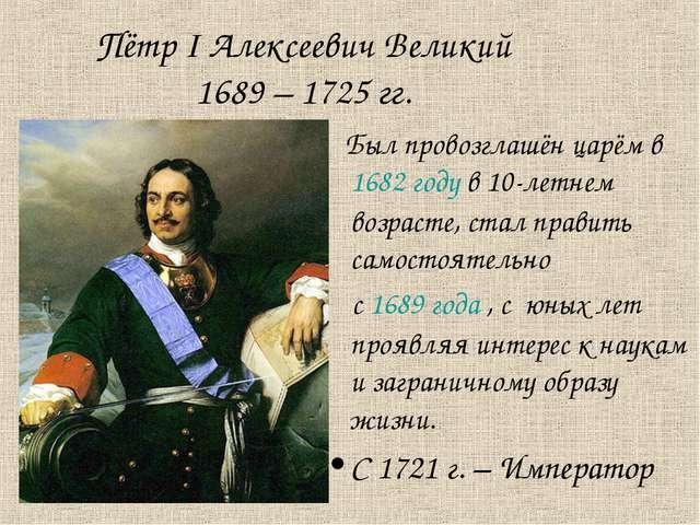 Пётр I Алексеевич Великий 1689 – 1725 гг. Был провозглашён царём в 1682 году...