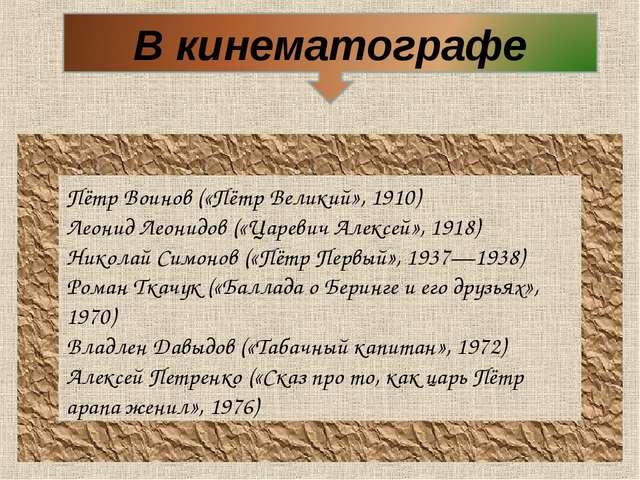 Пётр Воинов(«Пётр Великий», 1910) Леонид Леонидов(«Царевич Алексей», 1918)...