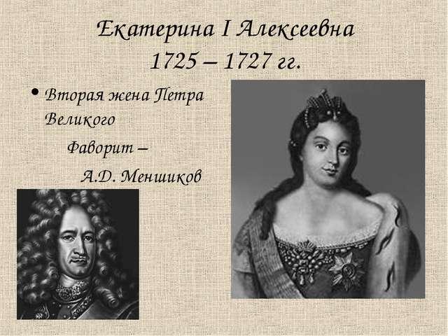 Екатерина I Алексеевна 1725 – 1727 гг. Вторая жена Петра Великого Фаворит – А...