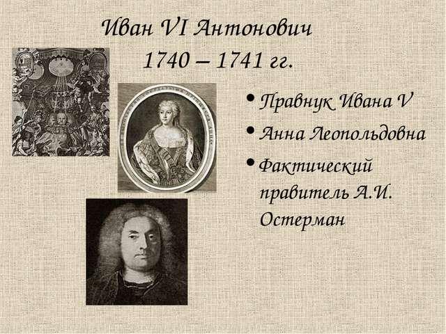 Иван VI Антонович 1740 – 1741 гг. Правнук Ивана V Анна Леопольдовна Фактическ...
