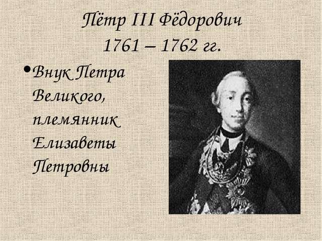 Пётр III Фёдорович 1761 – 1762 гг. Внук Петра Великого, племянник Елизаветы П...