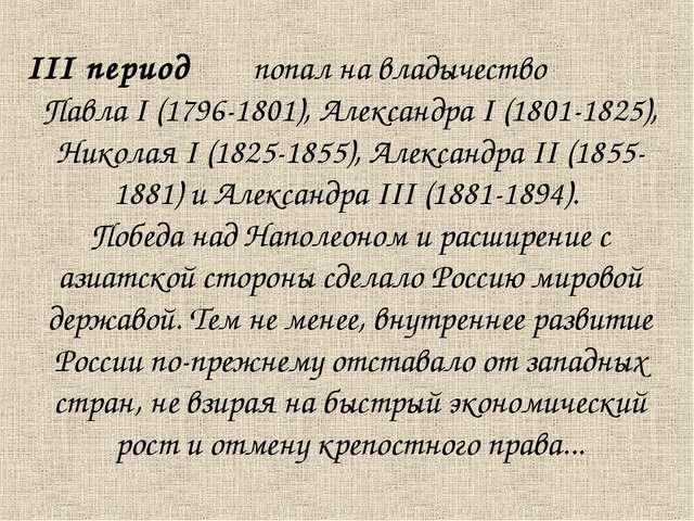 III период попал на владычество Павла I (1796-1801), Александра I (1801-1825)...