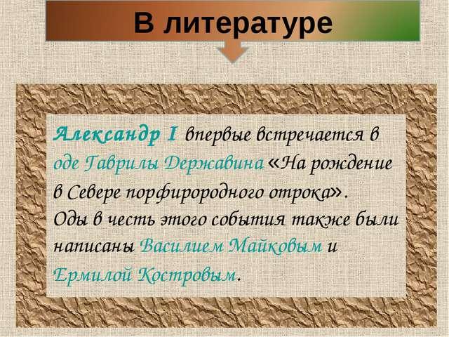 Александр I впервые встречается в оде Гаврилы Державина «На рождение в Севере...