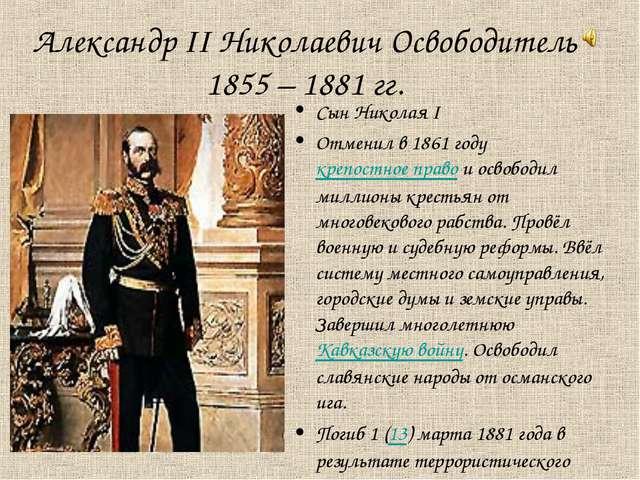 Александр II Николаевич Освободитель 1855 – 1881 гг. Сын Николая I Отменил в...