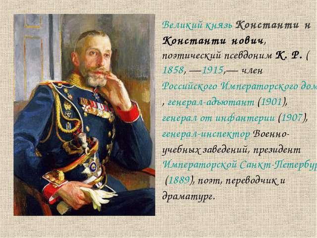 Великий князь Константи́н Константи́нович, поэтический псевдоним К. Р. (1858,...