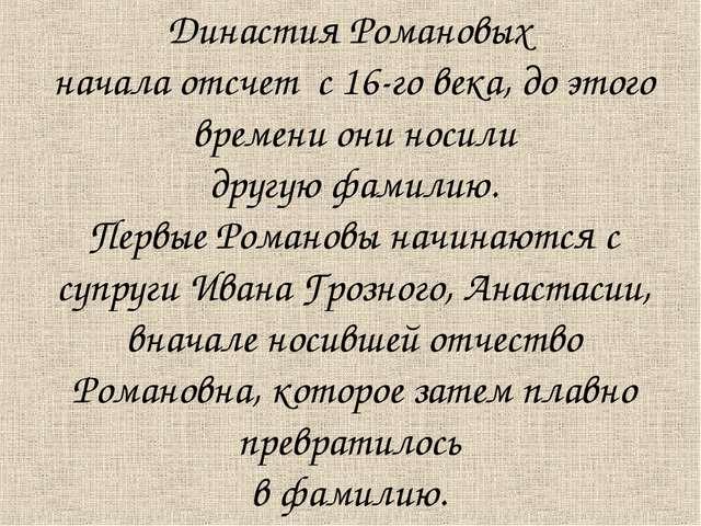 Династия Романовых начала отсчет с 16-го века, до этого времени они носили др...