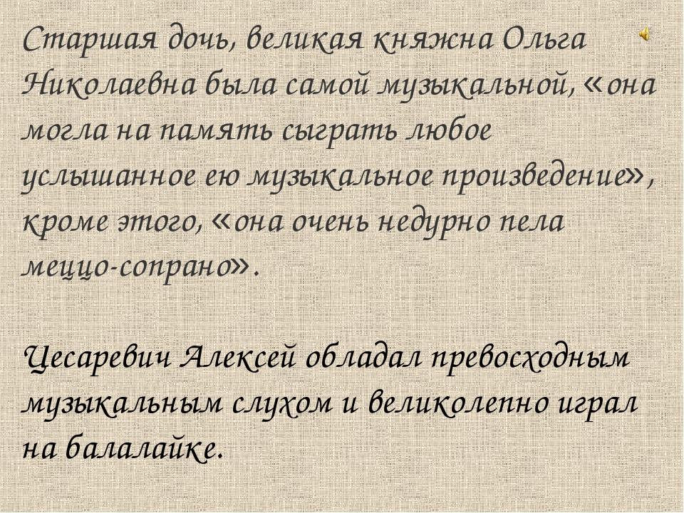 Старшая дочь, великая княжна Ольга Николаевна была самой музыкальной, «она мо...