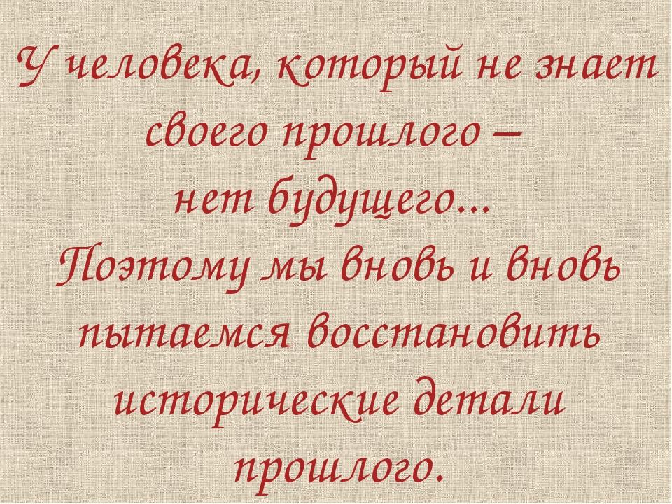 У человека, который не знает своего прошлого – нет будущего... Поэтому мы вно...