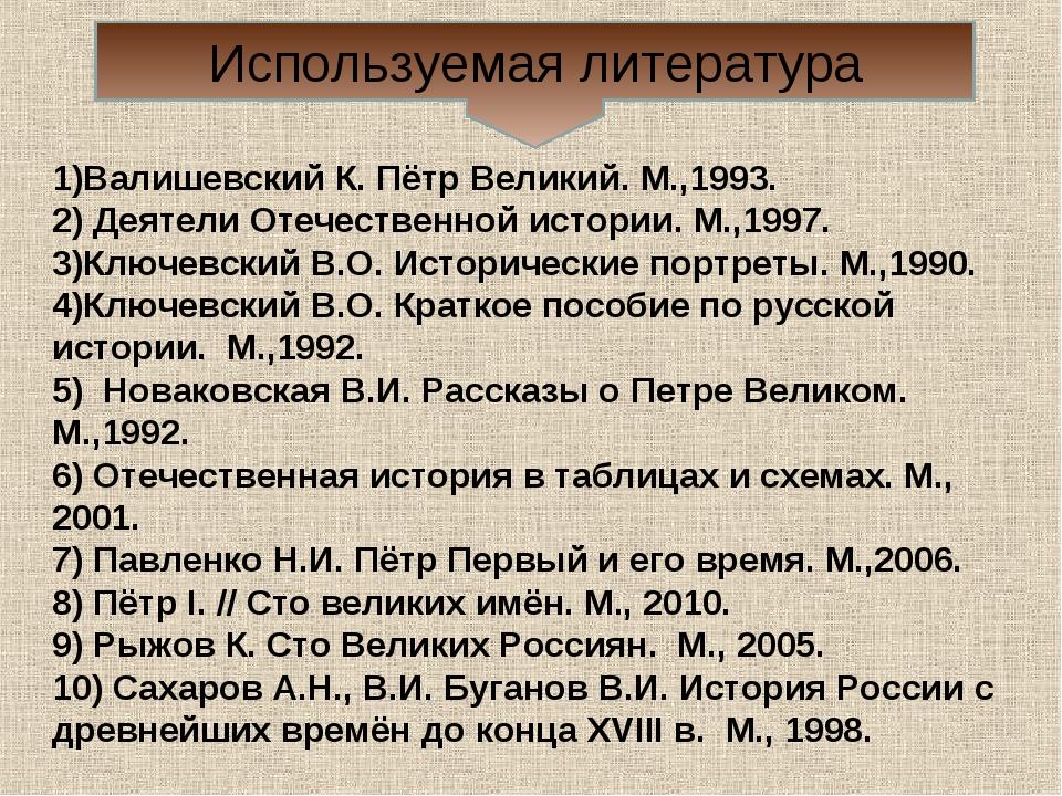 Используемая литература 1)Валишевский К. Пётр Великий. М.,1993. 2) Деятели От...