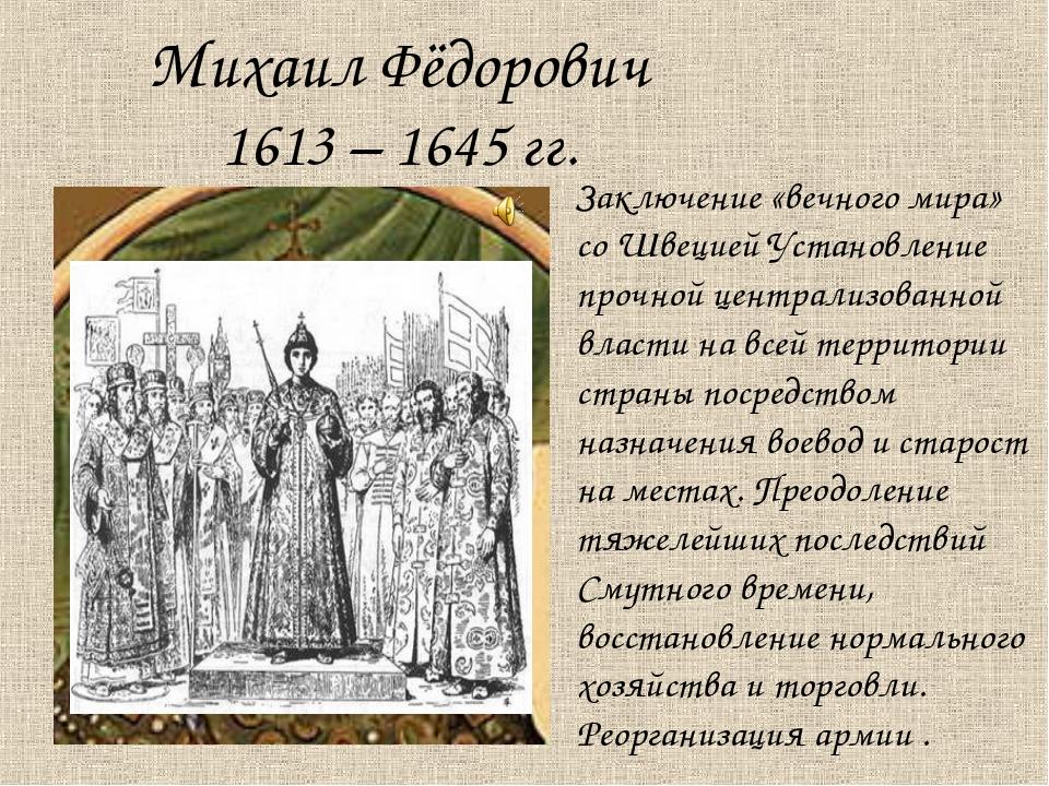 Михаил Фёдорович 1613 – 1645 гг. Заключение «вечного мира» со Швецией Установ...