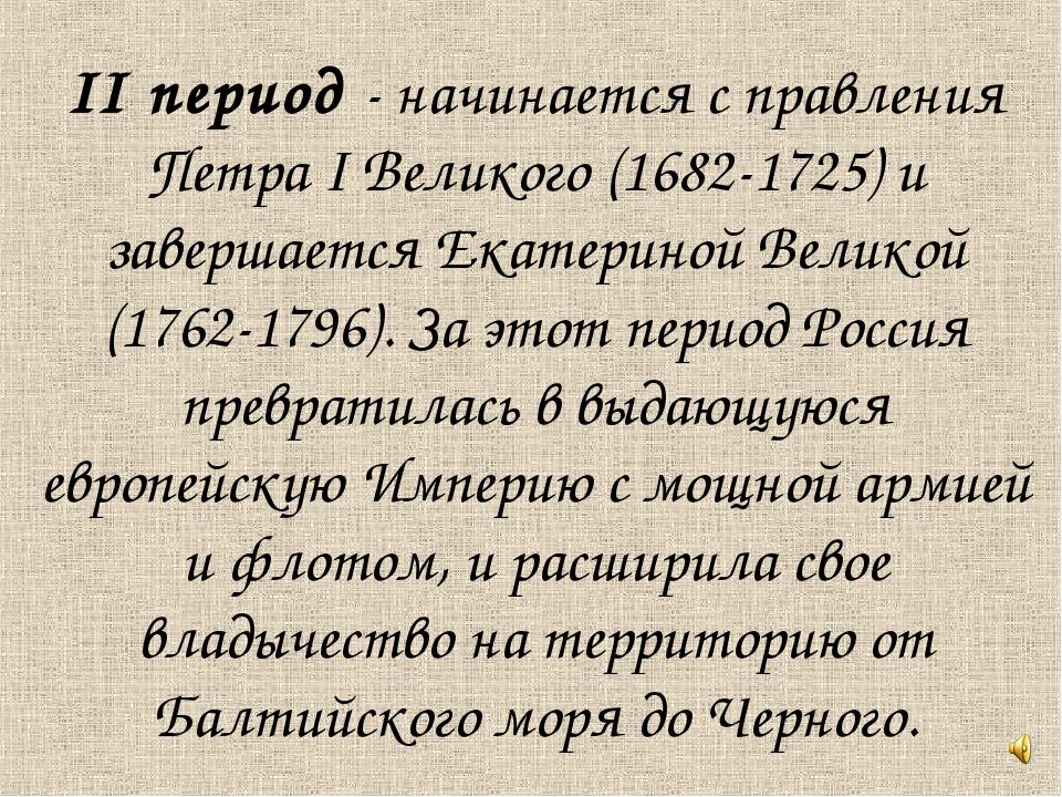 II период - начинается с правления Петра I Великого (1682-1725) и завершается...