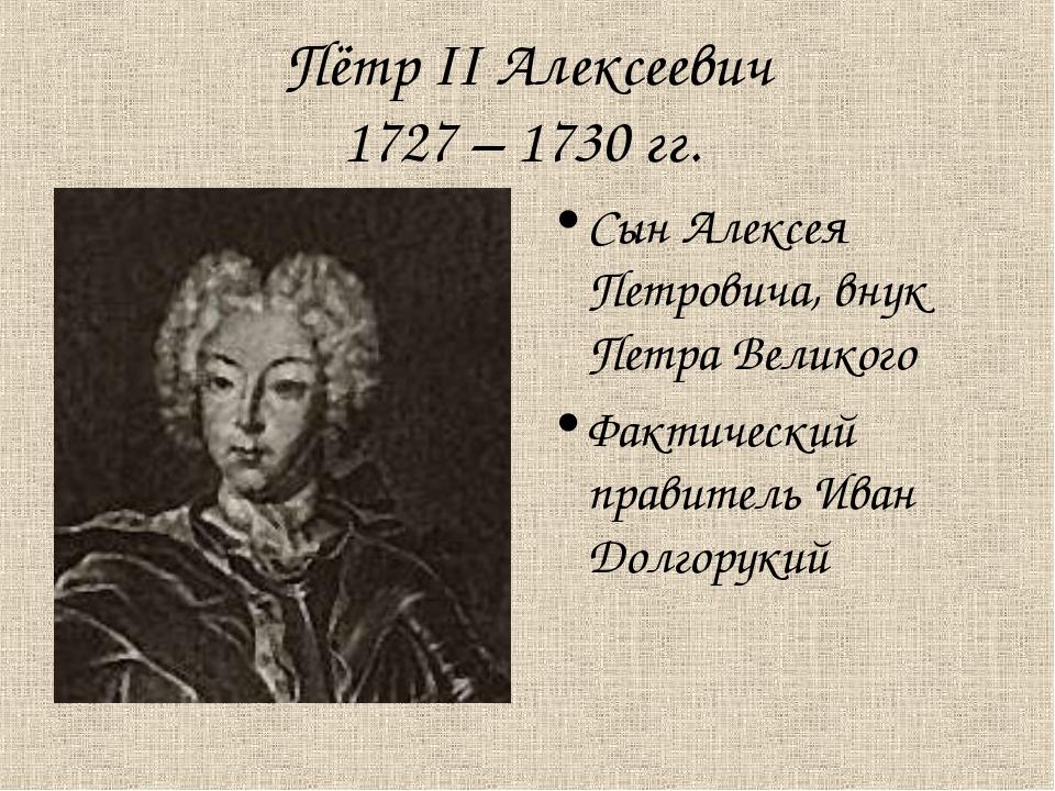 Пётр II Алексеевич 1727 – 1730 гг. Сын Алексея Петровича, внук Петра Великого...