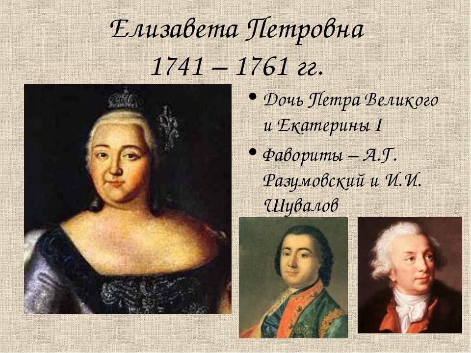 Елизавета Петровна 1741 – 1761 гг. Дочь Петра Великого и Екатерины I Фавориты...