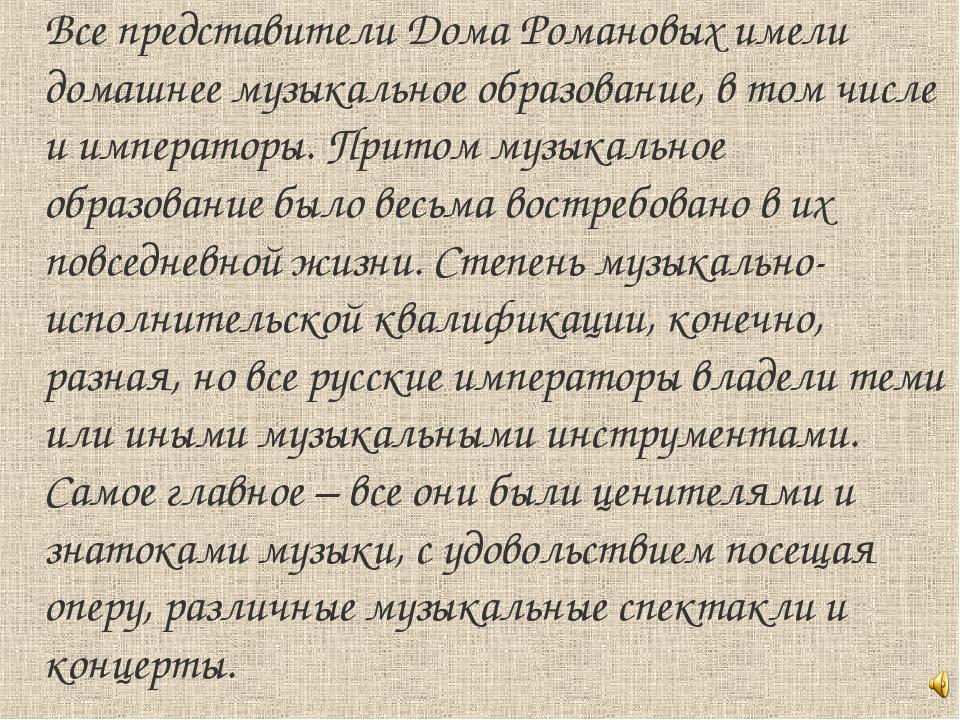 Все представители Дома Романовых имели домашнее музыкальное образование, в то...