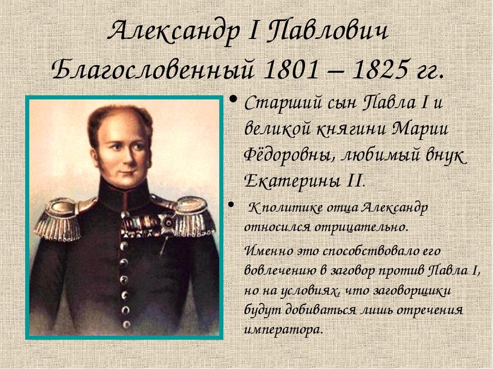 Александр I Павлович Благословенный 1801 – 1825 гг. Старший сын Павла I и вел...