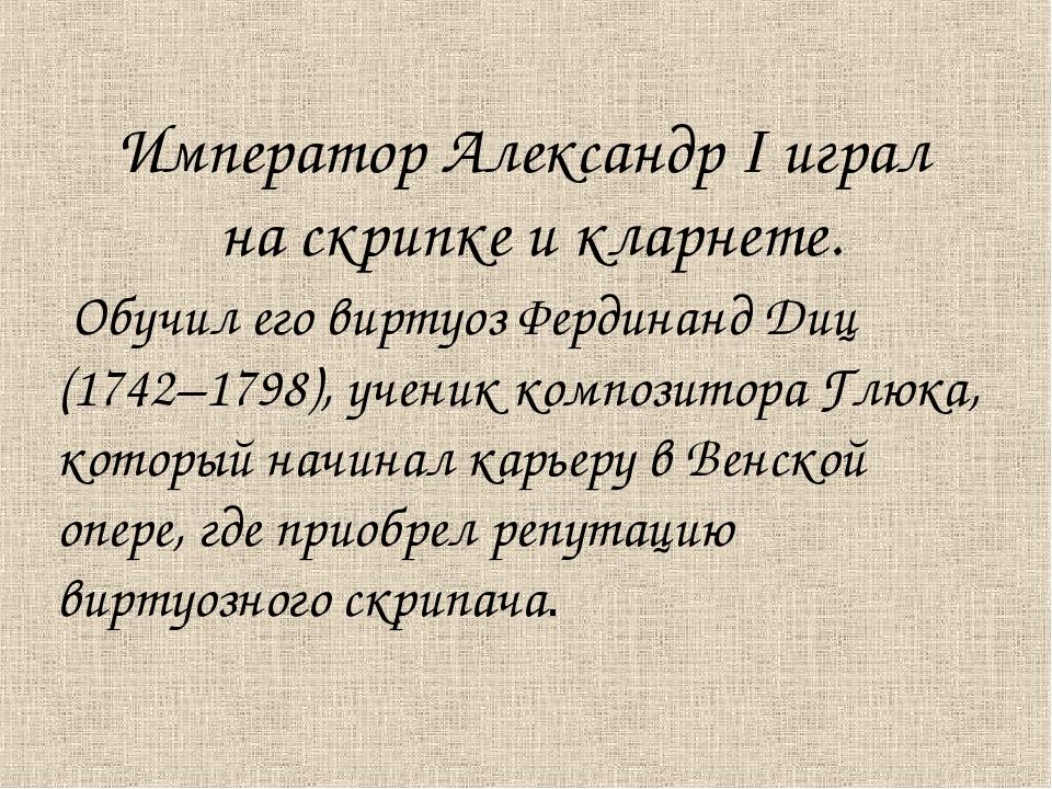 Император Александр I играл на скрипке и кларнете. Обучил его виртуоз Фердина...