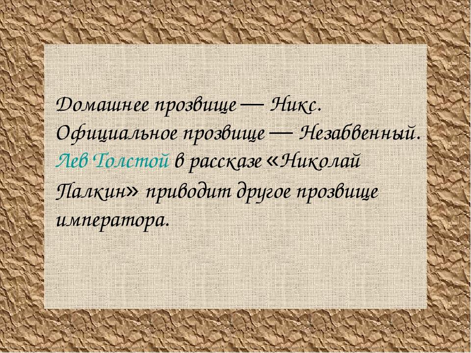 Домашнее прозвище — Никс. Официальное прозвище — Незабвенный. Лев Толстой в...
