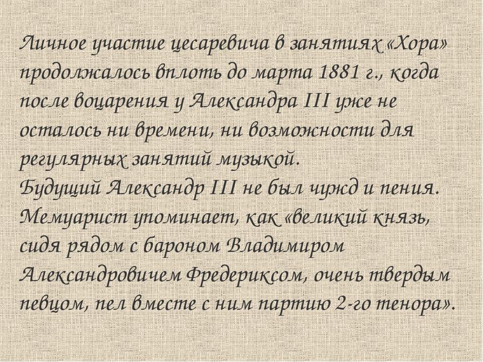 Личное участие цесаревича в занятиях «Хора» продолжалось вплоть до марта 1881...