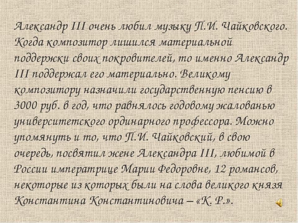 Александр III очень любил музыку П.И. Чайковского. Когда композитор лишился м...