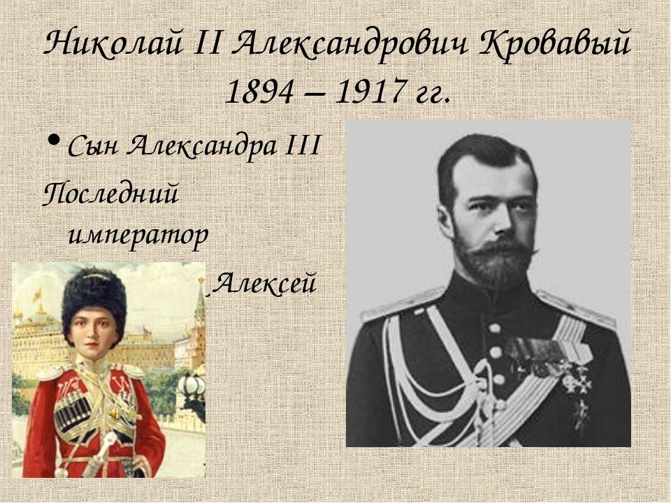 Николай II Александрович Кровавый 1894 – 1917 гг. Сын Александра III Последни...