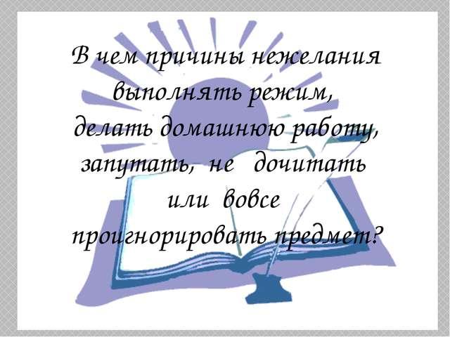 В чем причины нежелания выполнять режим, делать домашнюю работу, запутать, не...