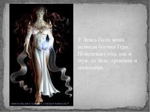 У Зевса была жена великая богиня Гера. Повелевает она, как и муж, ее Зевс, гр