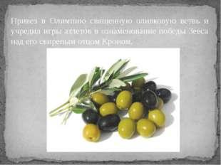 Привез в Олимпию священную оливковую ветвь и учредил игры атлетов в ознаменов