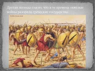 Другая легенда гласит, что в те времена тяжелые войны разоряли греческие госу