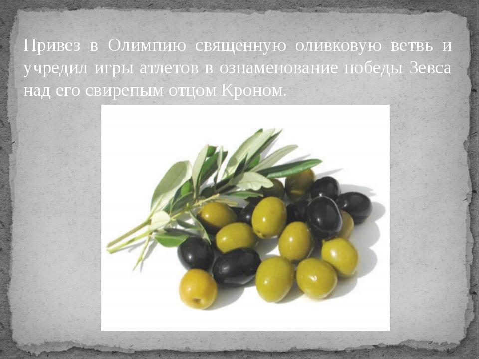 Привез в Олимпию священную оливковую ветвь и учредил игры атлетов в ознаменов...