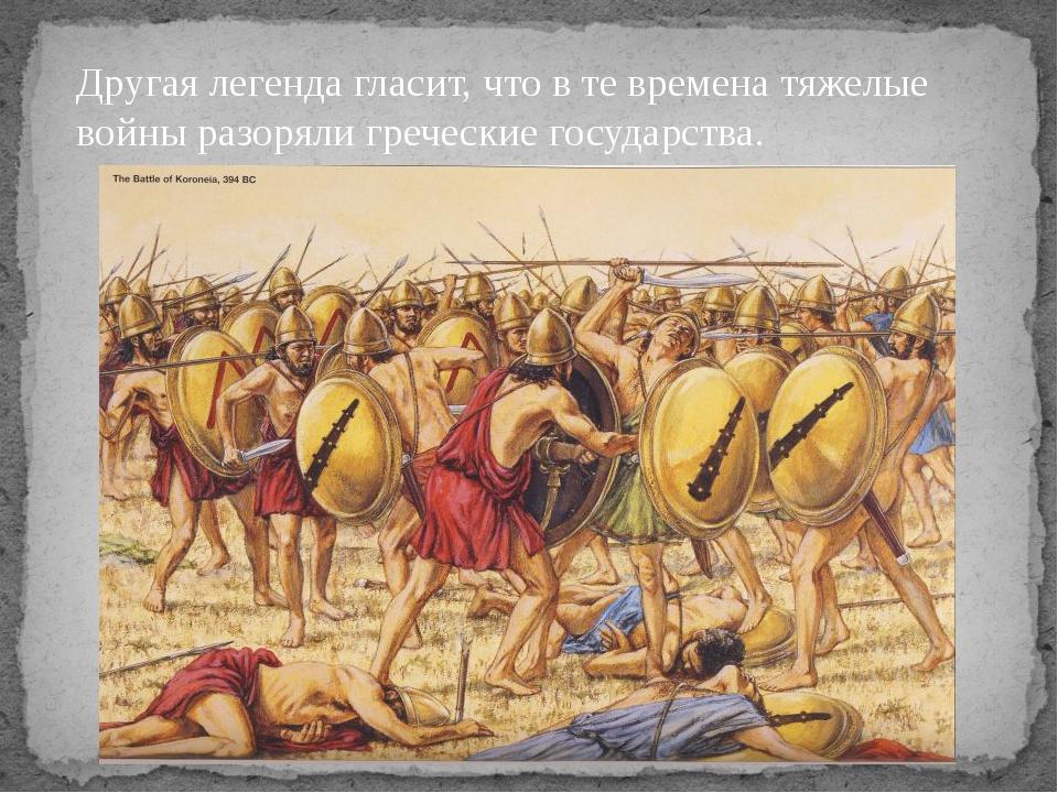 Другая легенда гласит, что в те времена тяжелые войны разоряли греческие госу...