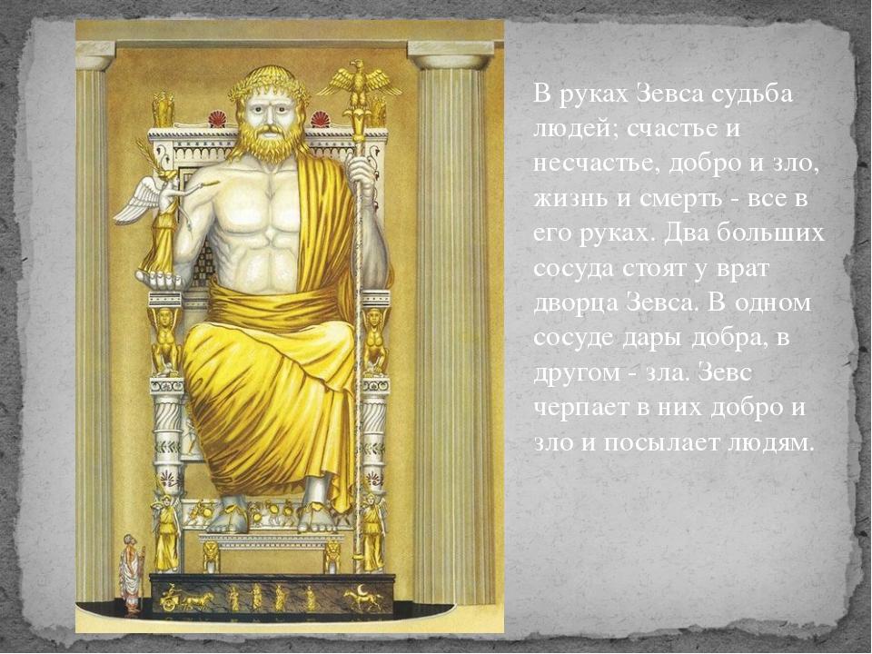 В руках Зевса судьба людей; счастье и несчастье, добро и зло, жизнь и смерть...