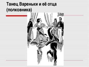 Танец Вареньки и её отца (полковника)